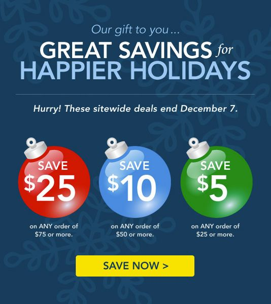 Great Savings for Happier Holidays - Save $25 off $75; Save $10 off $50; Save $5 off $25!