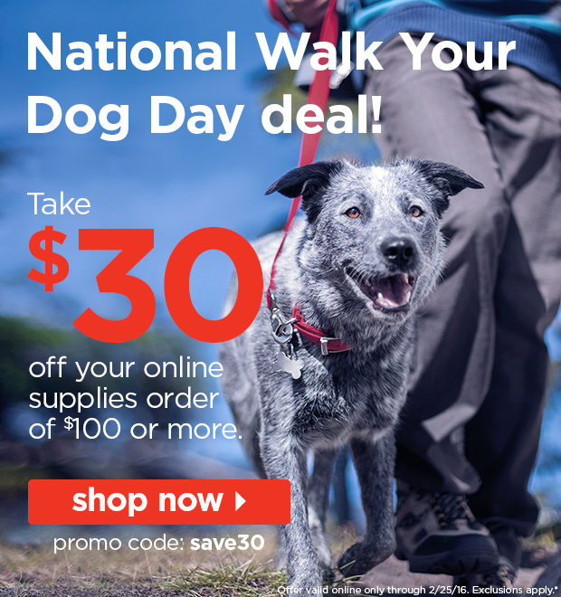 National walk your dog day deals! Take $30 off your online supplies order of $100 or more. Shop now.