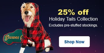 25% off Holiday Tail Collection - Excludes pre-stuffed stockings - Shop Now