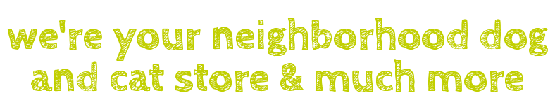 we're your neighborhood dog and cat store & much more