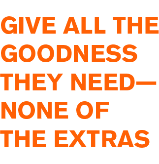 Give All the Goodness They Need - None of the Extras