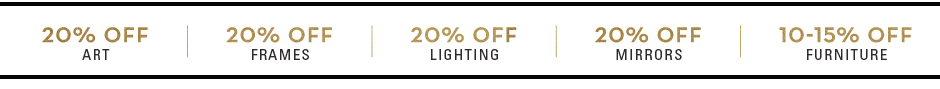 20% off art, frames, lighting, mirrors. 10-15% off furniture