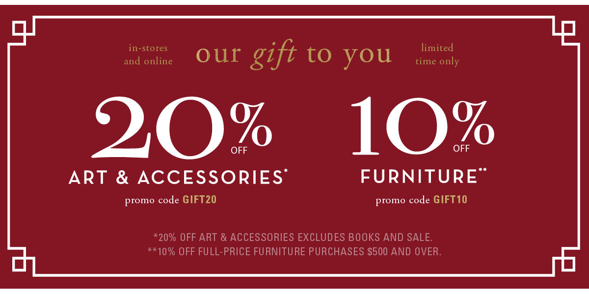 20% off art and accessories, excluding books and sale, promo code GIFT20. 10% off full-price furniture purchases $500 and over, promo code GIFT10.