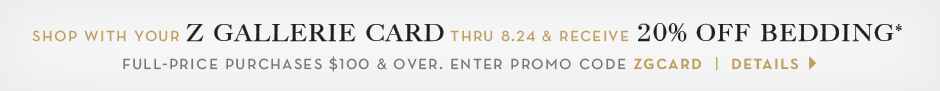 Shop with your Z Gallerie card through 8.24. Receive 20% off bedding purchases $100 and over, use promo code ZGCARD