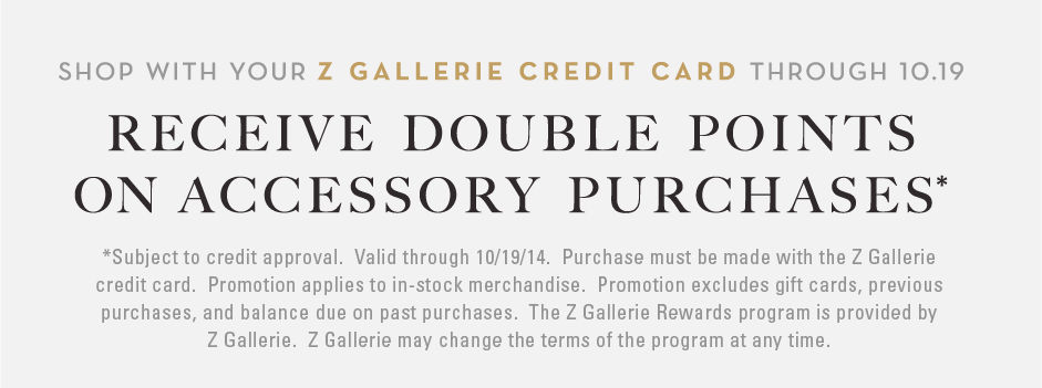 *Subject to credit approval.  Valid through 10/19/14.  Purchase must be made with the Z Gallerie credit card.  Promotion applies to in-stock merchandise.  Promotion excludes gift cards, previous purchases, and balance due on past purchases.  The Z Gallerie Rewards program is provided by Z Gallerie.  Z Gallerie may change the terms of the program at any time.