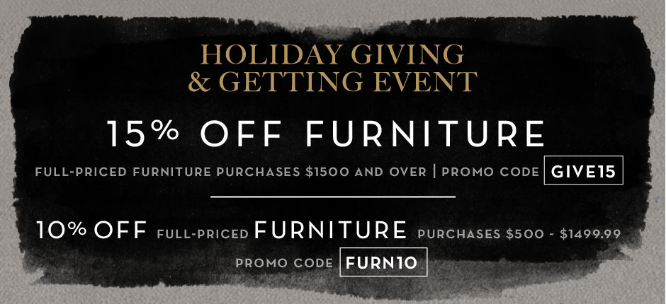 15% off full-price furniture purchases $1500 and over, promo code GIVE15. 10% off full-price furniture purchases $500 – $1499.99, promo code FURN10.