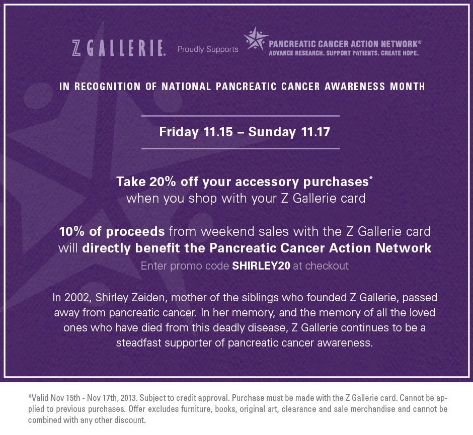 In recognition of national pancreatic cancer awareness month. Friday 11.15 – Sunday 11.17. 10% of proceeds from weekend sales with the Z Gallerie card will directly benefit the Pancreatic Cancer Action Network. Shop with your Z Gallerie Card and receive 20% off Accessories* Enter promo code SHIRLEY20 at checkout. *Valid Nov 15th - Nov 17th, 2013. Subject to credit approval. Purchase must be made with the Z Gallerie card. Cannot be applied to previous purchases. Offer excludes furniture, books, original art, clearance and sale merchandise and cannot be combined with any other discount.