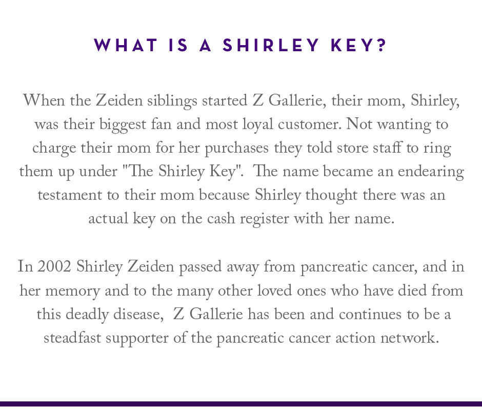 When the Zeiden siblings started Z Gallerie, their mom, Shirley, was their biggest fan and most loyal customer. Not wanting to charge their mom for her purchases they told store staff to ring them up under the shirely key. The name became an endearing testament to their mom because Shirley thought there was an actual key on the cash register with her name. In 2002 Shirley Zeiden passed away from pancreatic cancer, and in her memory and to the many other loved ones who have died from this deadly disease, Z Gallerie has been and continues to be a steadfast supporter of the pancreatic cancer action network.