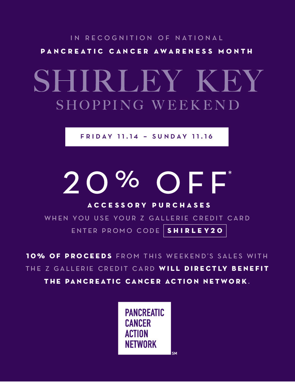 In recognition of national pancreatic cancer awareness month. Friday 11.14 – Sunday 11.16. 10% of proceeds from weekend sales with the Z Gallerie card will directly benefit the Pancreatic Cancer Action Network. Shop with your Z Gallerie Card and receive 20% off Accessories* Enter promo code SHIRLEY20 at checkout.