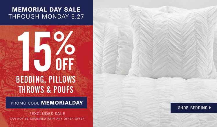 Memorial Day Sale through Monday, May 27. 15% off Bedding, pillows, throws and poufs* Excluding sale. Enter promo code MEMORIALDAY.Shop bedding