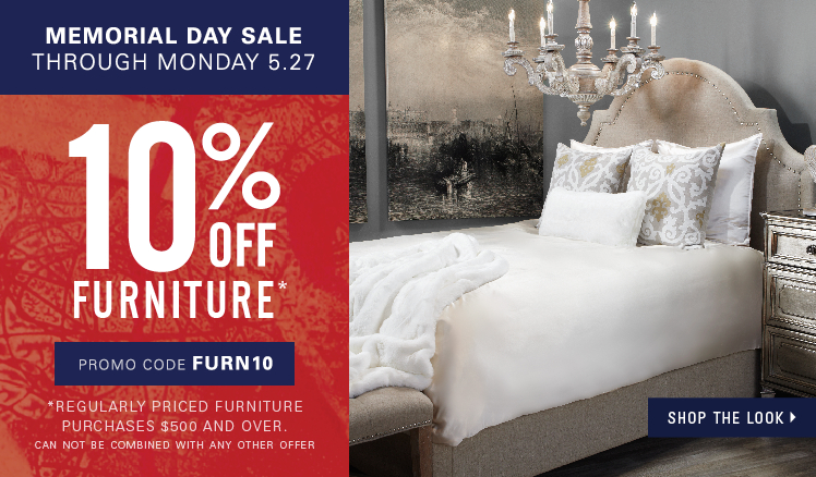 Memorial Day Sale through Monday, May 27. 10% off full-priced Furniture purchases $500 and over, can not be combined with any other offer. Enter promo code FURN10.