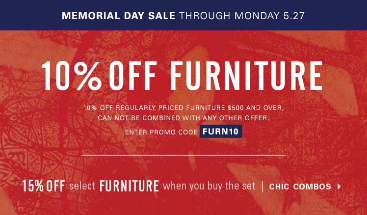 Memorial Day Sale through Monday, May 27. 10% off full-priced Furniture purchases $500 and over, can not be combined with any other offer. Enter promo code FURN10. 15% off furniture when you buy select sets with chic combos