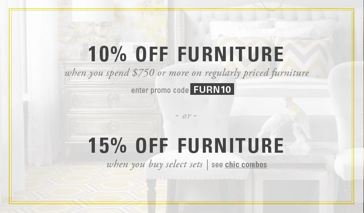 10% off furniture when you spend $750 or more on regularly priced furniture, promo code FURN10. 15% off furniture when you buy select sets with chic combos