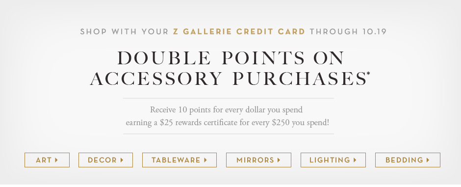 Shop with your z gallerie credit card through 10.19 and receive double points on accessory purchases. Receive 10 points for every dollar you spend earing a $25 rewards certificate for every $250 you spend.