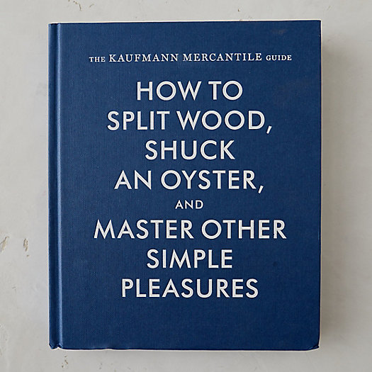 How to Split Wood, Shuck an Oyster, & Master Other Simple Pleasures