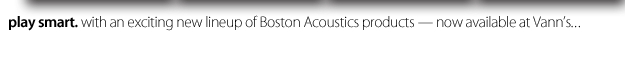 Boston Acoustics.  Play Smart.  Now available at Vann's