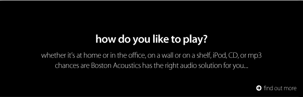 Boston Acoustics.  How do you like to play?
